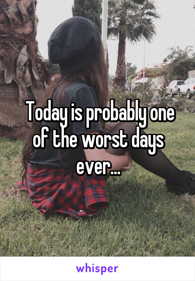 Today is probably one of the worst days ever...