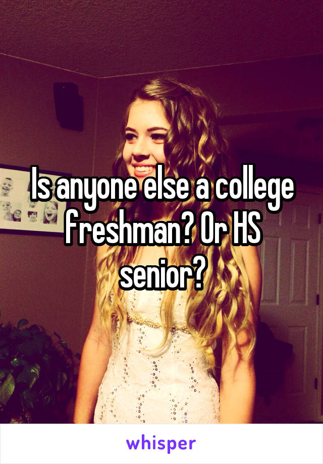 Is anyone else a college freshman? Or HS senior?