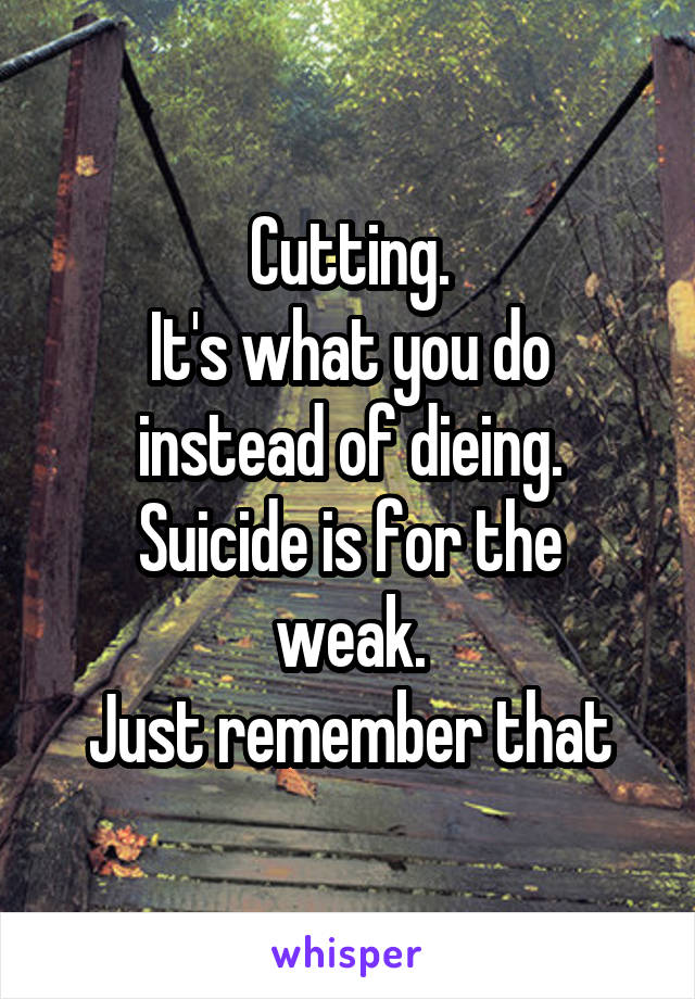 Cutting. It's what you do instead of dieing. Suicide is for the weak. Just remember that