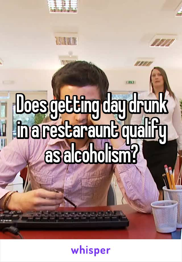 Does getting day drunk in a restaraunt qualify as alcoholism?