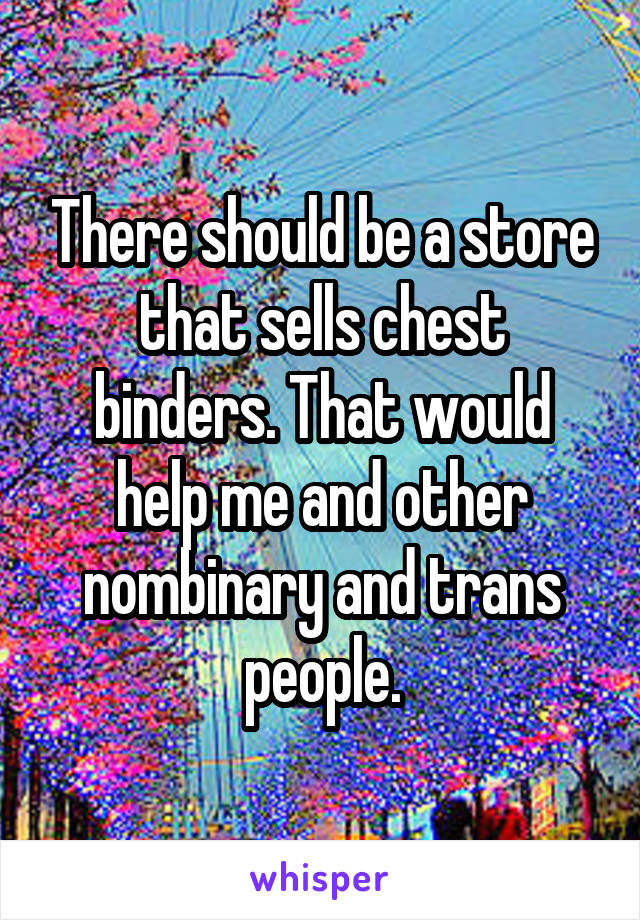 There should be a store that sells chest binders. That would help me and other nombinary and trans people.