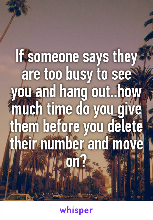 If someone says they are too busy to see you and hang out..how much time do you give them before you delete their number and move on?
