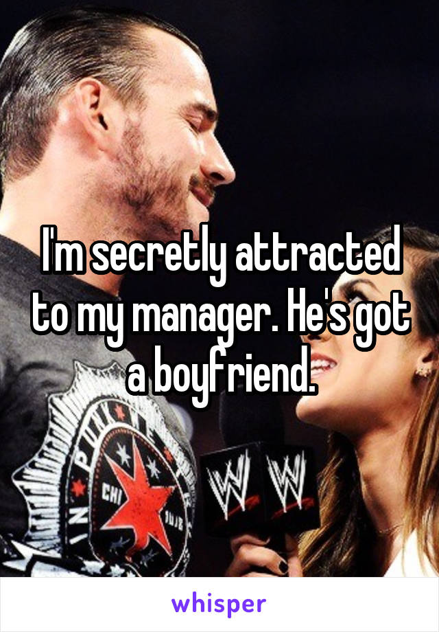 I'm secretly attracted to my manager. He's got a boyfriend.