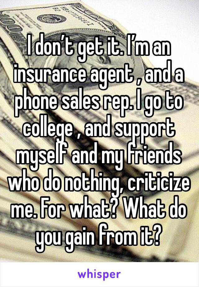 I don't get it. I'm an insurance agent , and a phone sales rep. I go to college , and support myself and my friends who do nothing, criticize me. For what? What do you gain from it?