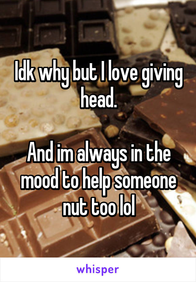 Idk why but I love giving head.  And im always in the mood to help someone nut too lol