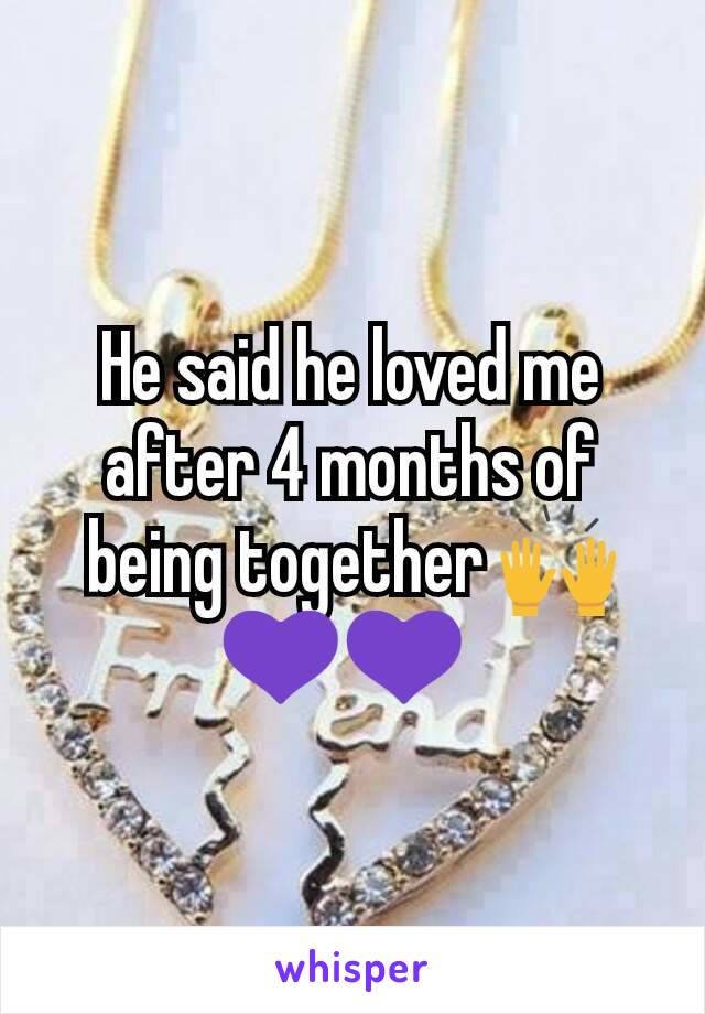 He said he loved me after 4 months of being together 🙌💜💜