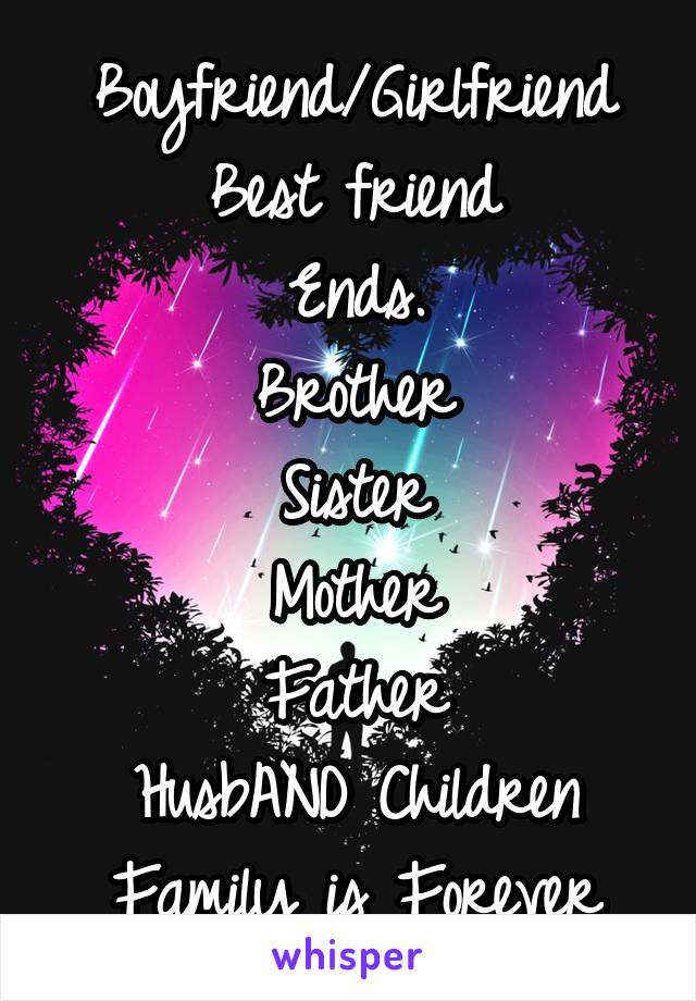 Boyfriend/Girlfriend Best friend Ends. Brother Sister Mother Father HusbAND Children Family is Forever