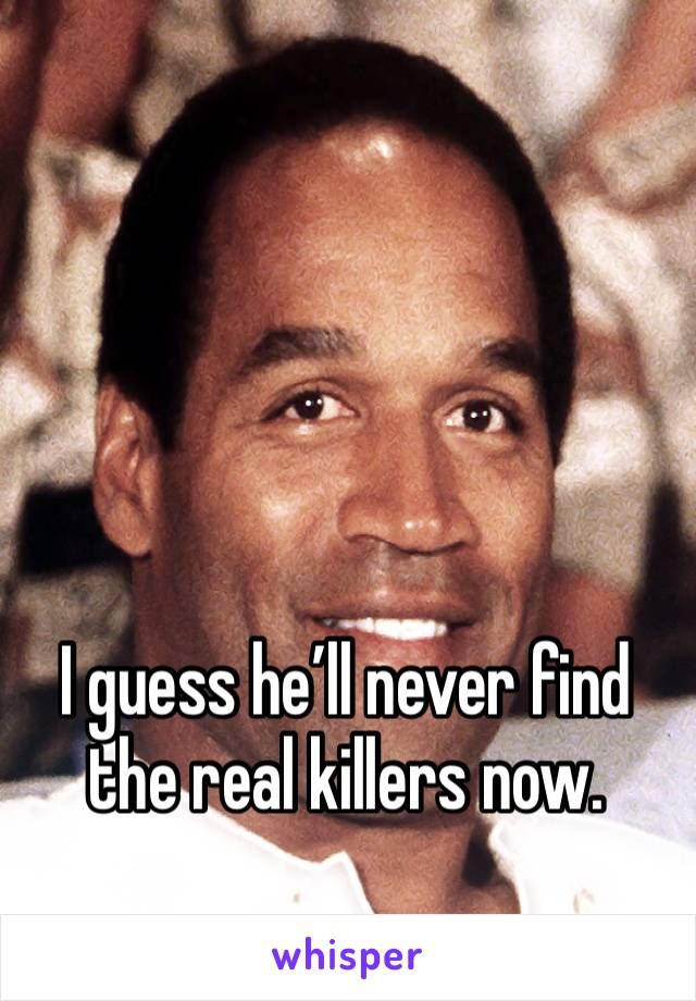 I guess he'll never find the real killers now.