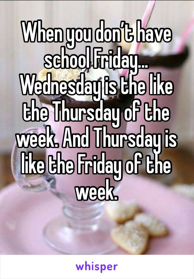 When you don't have school Friday... Wednesday is the like the Thursday of the week. And Thursday is like the Friday of the week.