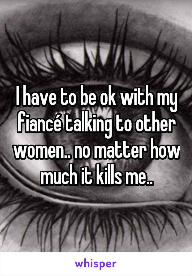 I have to be ok with my fiancé talking to other women.. no matter how much it kills me..
