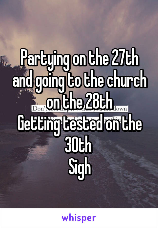 Partying on the 27th and going to the church on the 28th Getting tested on the 30th  Sigh
