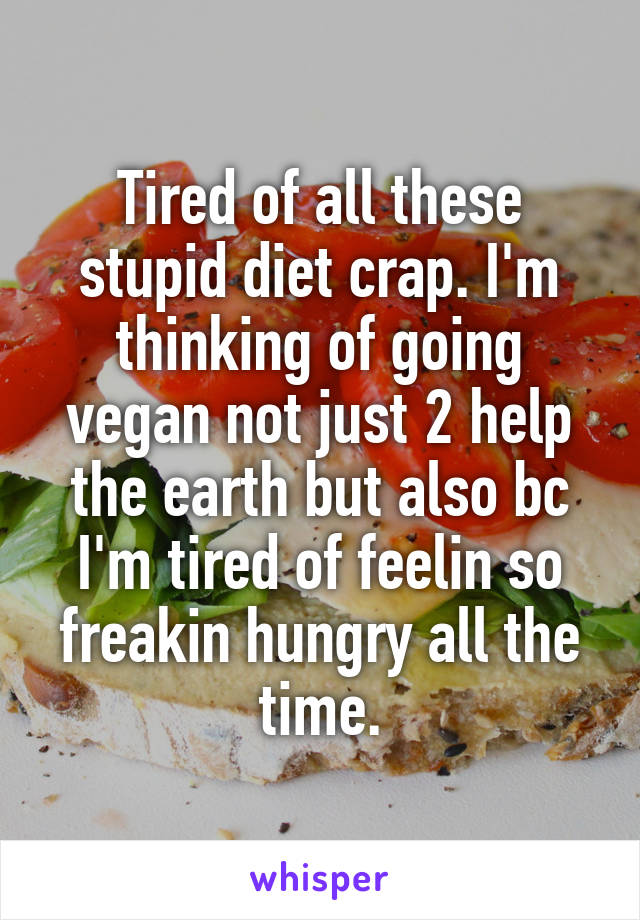 Tired of all these stupid diet crap. I'm thinking of going vegan not just 2 help the earth but also bc I'm tired of feelin so freakin hungry all the time.