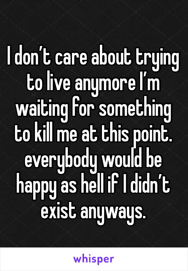 I don't care about trying to live anymore I'm waiting for something to kill me at this point. everybody would be happy as hell if I didn't exist anyways.