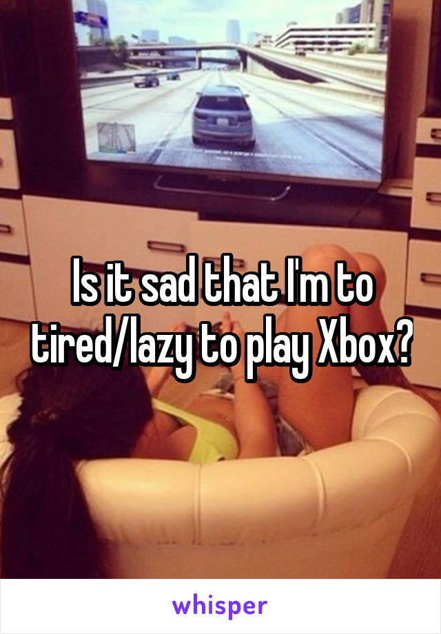Is it sad that I'm to tired/lazy to play Xbox?