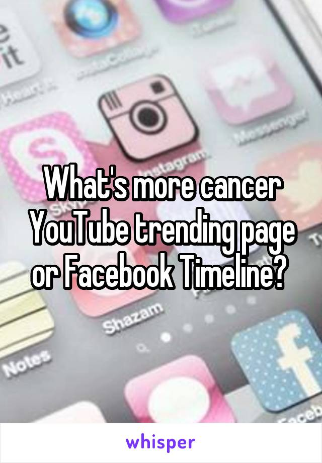 What's more cancer YouTube trending page or Facebook Timeline?