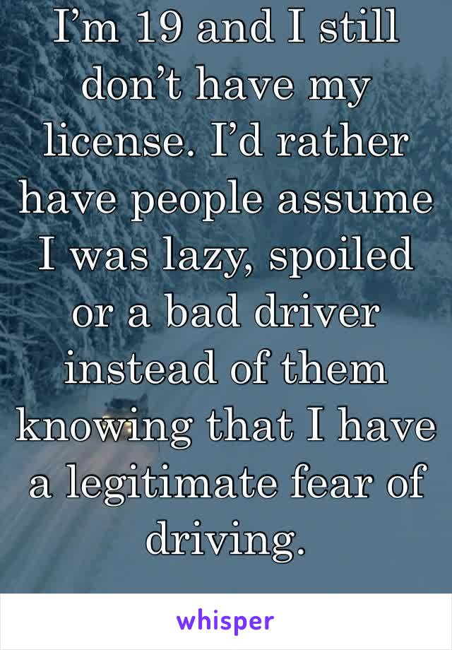 I'm 19 and I still don't have my license. I'd rather have people assume I was lazy, spoiled or a bad driver instead of them knowing that I have a legitimate fear of driving.