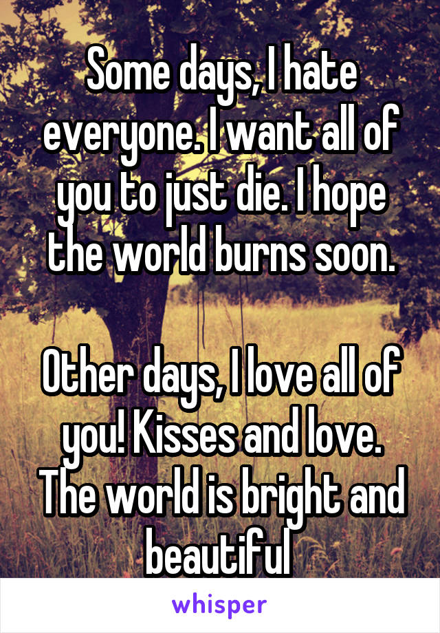 Some days, I hate everyone. I want all of you to just die. I hope the world burns soon.  Other days, I love all of you! Kisses and love. The world is bright and beautiful