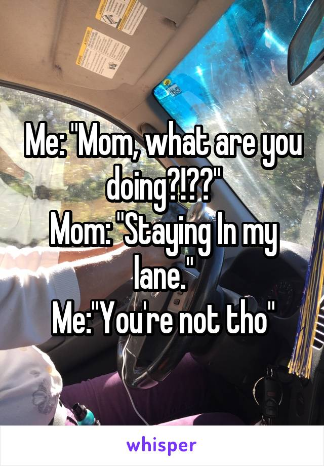 """Me: """"Mom, what are you doing?!??"""" Mom: """"Staying In my lane."""" Me:""""You're not tho"""""""