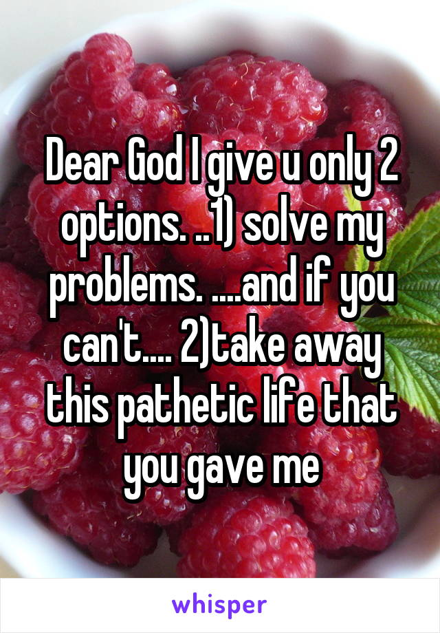 Dear God I give u only 2 options. ..1) solve my problems. ....and if you can't.... 2)take away this pathetic life that you gave me