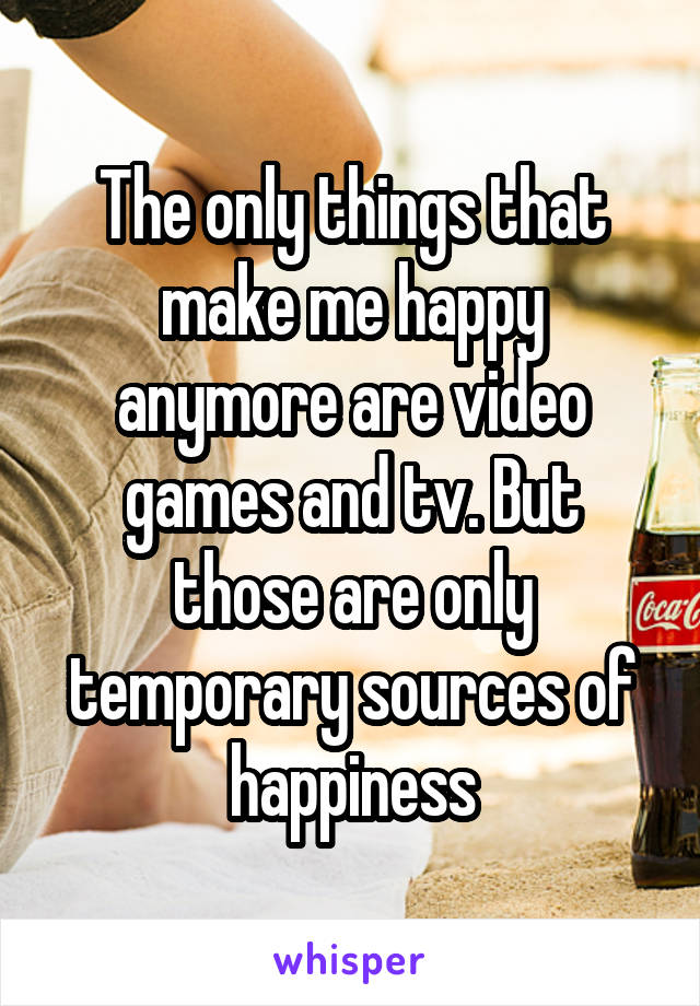 The only things that make me happy anymore are video games and tv. But those are only temporary sources of happiness