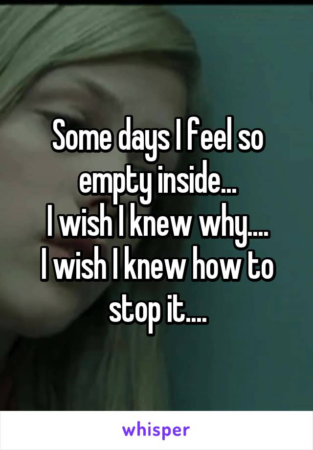 Some days I feel so empty inside... I wish I knew why.... I wish I knew how to stop it....