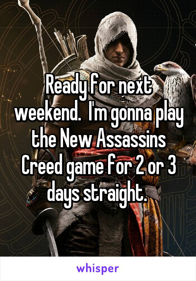 Ready for next weekend.  I'm gonna play the New Assassins Creed game for 2 or 3 days straight.