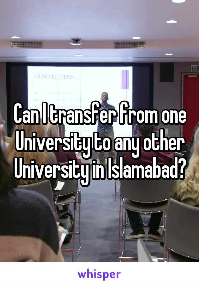 Can I transfer from one University to any other University in Islamabad?