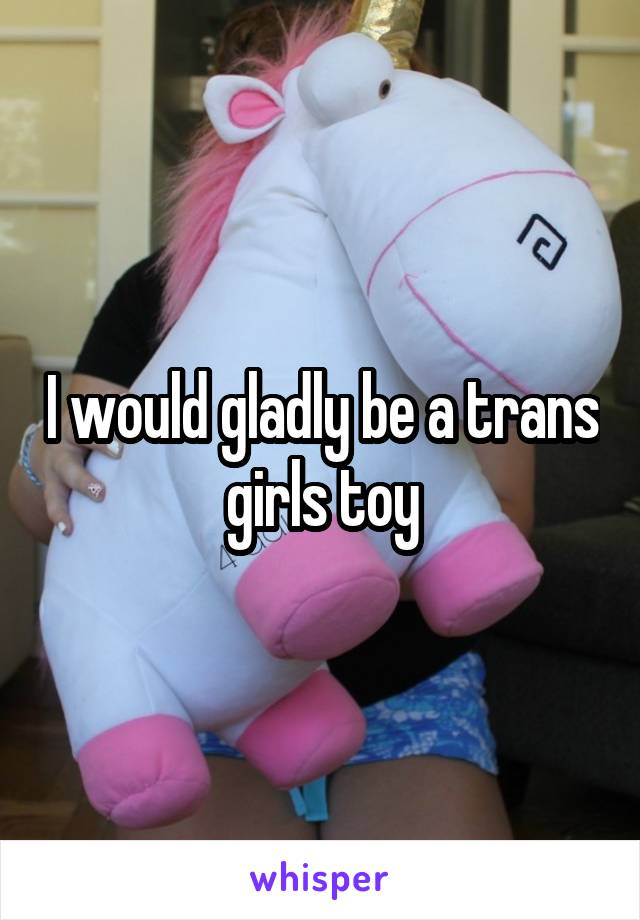I would gladly be a trans girls toy