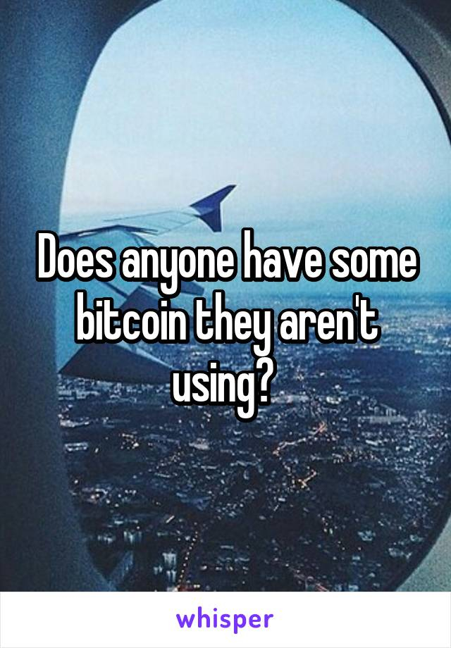Does anyone have some bitcoin they aren't using?