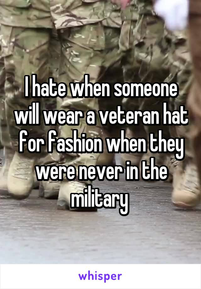 I hate when someone will wear a veteran hat for fashion when they were never in the military