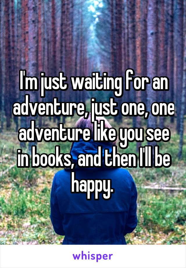 I'm just waiting for an adventure, just one, one adventure like you see in books, and then I'll be happy.