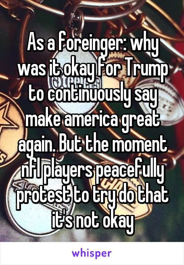 As a foreinger: why was it okay for Trump to continuously say make america great again. But the moment nfl players peacefully protest to try do that it's not okay