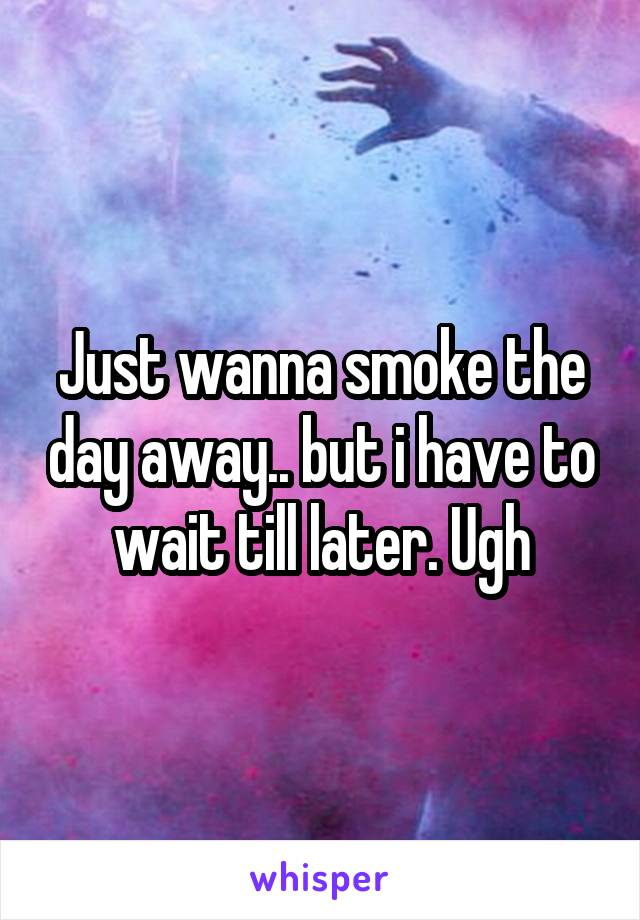 Just wanna smoke the day away.. but i have to wait till later. Ugh