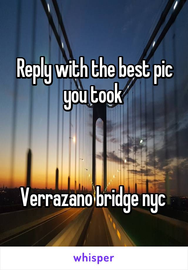 Reply with the best pic you took     Verrazano bridge nyc