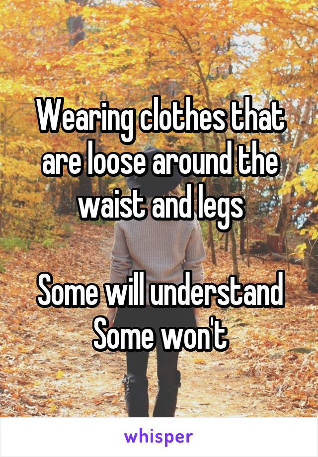 Wearing clothes that are loose around the waist and legs  Some will understand Some won't