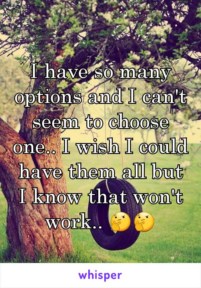 I have so many options and I can't seem to choose one.. I wish I could have them all but I know that won't work.. 🤔🤔