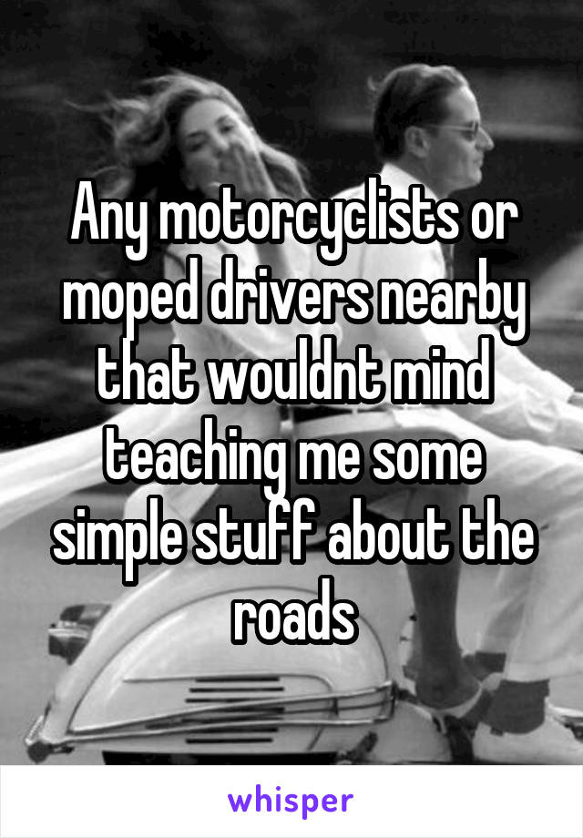 Any motorcyclists or moped drivers nearby that wouldnt mind teaching me some simple stuff about the roads