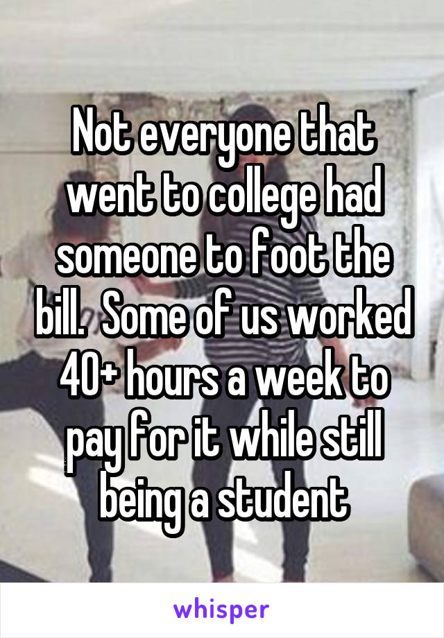 Not everyone that went to college had someone to foot the bill.  Some of us worked 40+ hours a week to pay for it while still being a student
