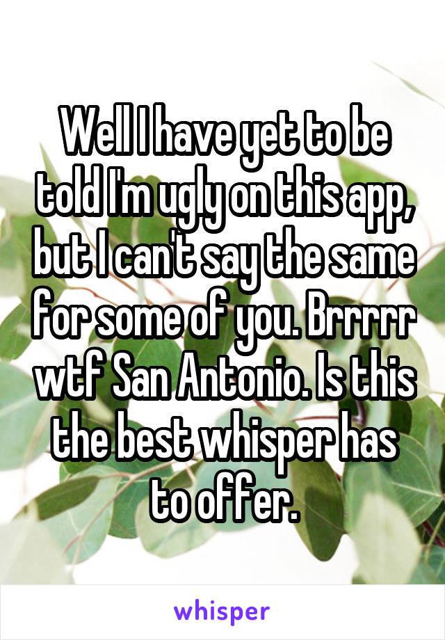 Well I have yet to be told I'm ugly on this app, but I can't say the same for some of you. Brrrrr wtf San Antonio. Is this the best whisper has to offer.