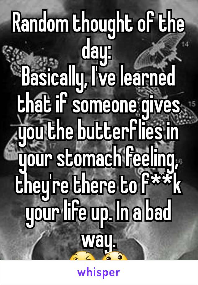 Random thought of the day:  Basically, I've learned that if someone gives you the butterflies in your stomach feeling, they're there to f**k your life up. In a bad way. 😉😃