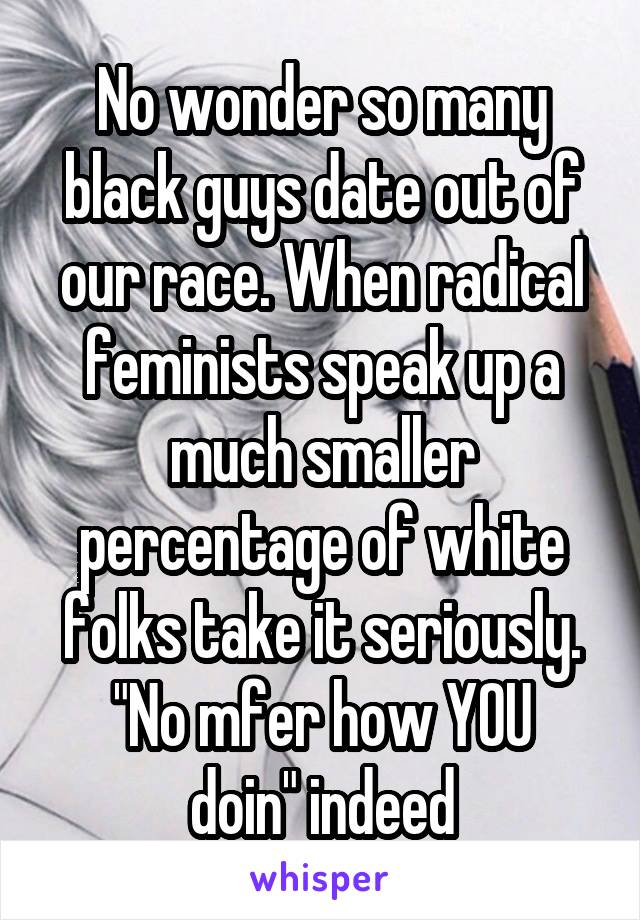 "No wonder so many black guys date out of our race. When radical feminists speak up a much smaller percentage of white folks take it seriously. ""No mfer how YOU doin"" indeed"