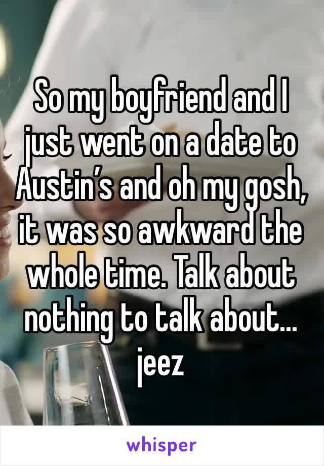 So my boyfriend and I just went on a date to Austin's and oh my gosh, it was so awkward the whole time. Talk about nothing to talk about... jeez
