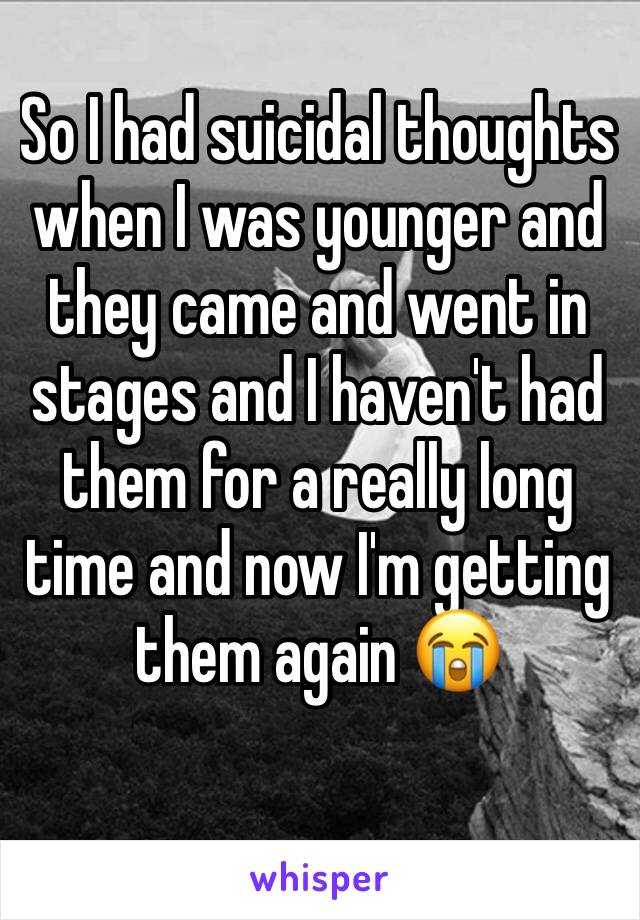 So I had suicidal thoughts when I was younger and they came and went in stages and I haven't had them for a really long time and now I'm getting them again 😭