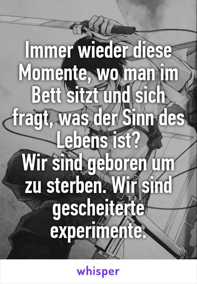 Immer wieder diese Momente, wo man im Bett sitzt und sich fragt, was der Sinn des Lebens ist? Wir sind geboren um zu sterben. Wir sind gescheiterte experimente.