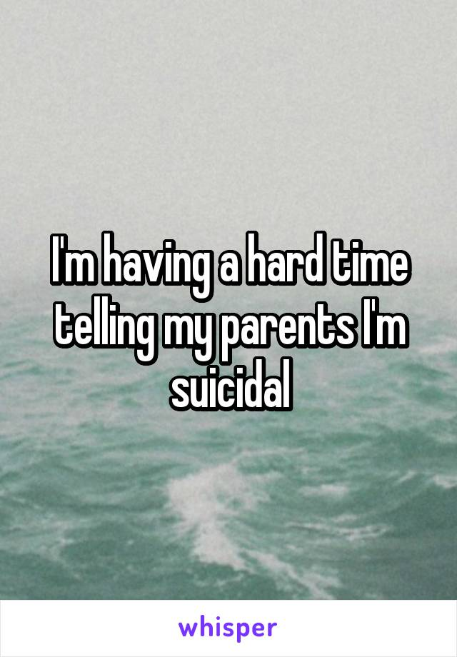 I'm having a hard time telling my parents I'm suicidal