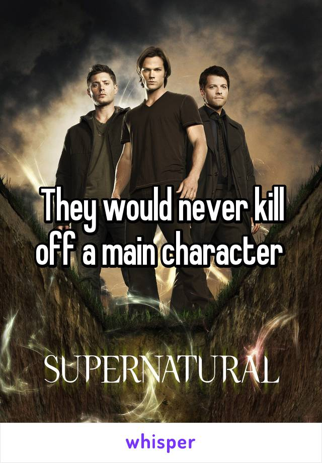 They would never kill off a main character