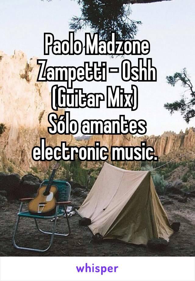 Paolo Madzone Zampetti - Oshh (Guitar Mix)  Sólo amantes electronic music.