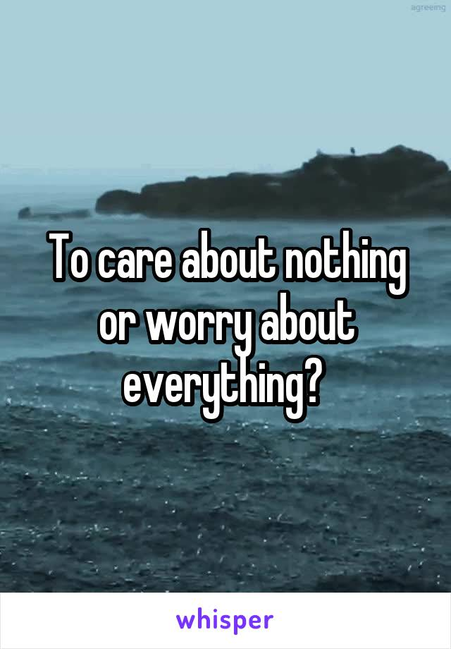 To care about nothing or worry about everything?
