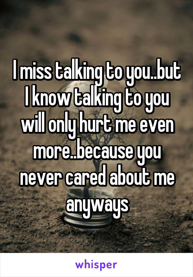 I miss talking to you..but I know talking to you will only hurt me even more..because you never cared about me anyways