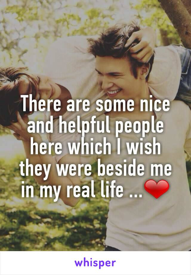 There are some nice and helpful people here which I wish they were beside me in my real life ...❤